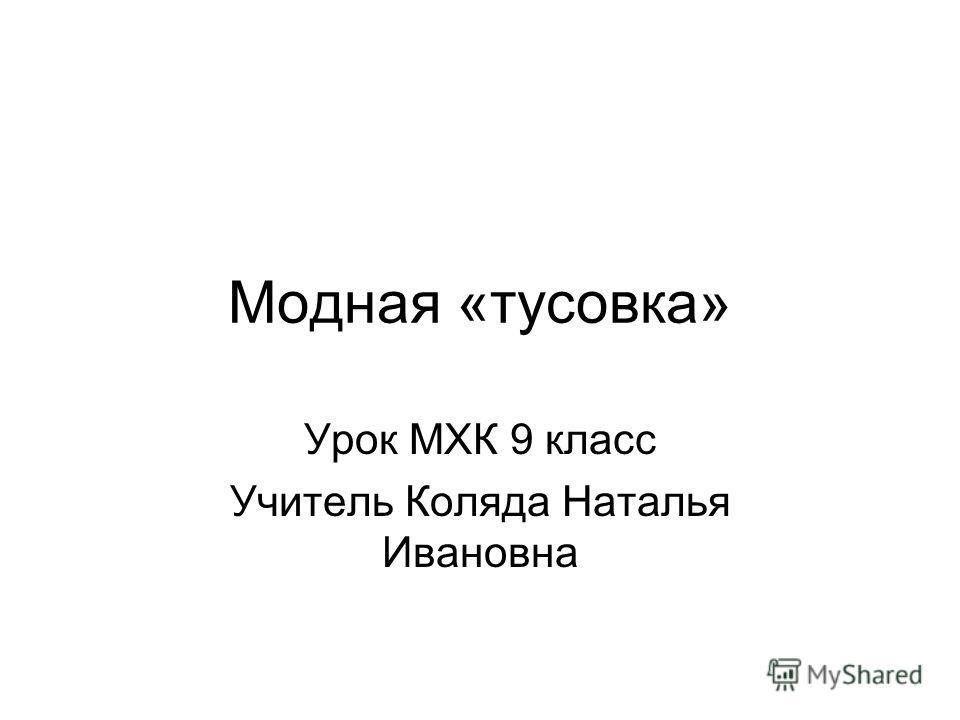 Модная «тусовка» Урок МХК 9 класс Учитель Коляда Наталья Ивановна