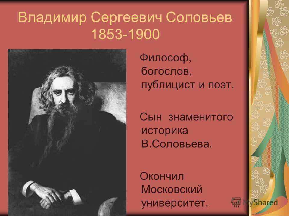 Владимир Сергеевич Соловьев 1853-1900 Философ, богослов, публицист и поэт. Сын знаменитого историка В.Соловьева. Окончил Московский университет.