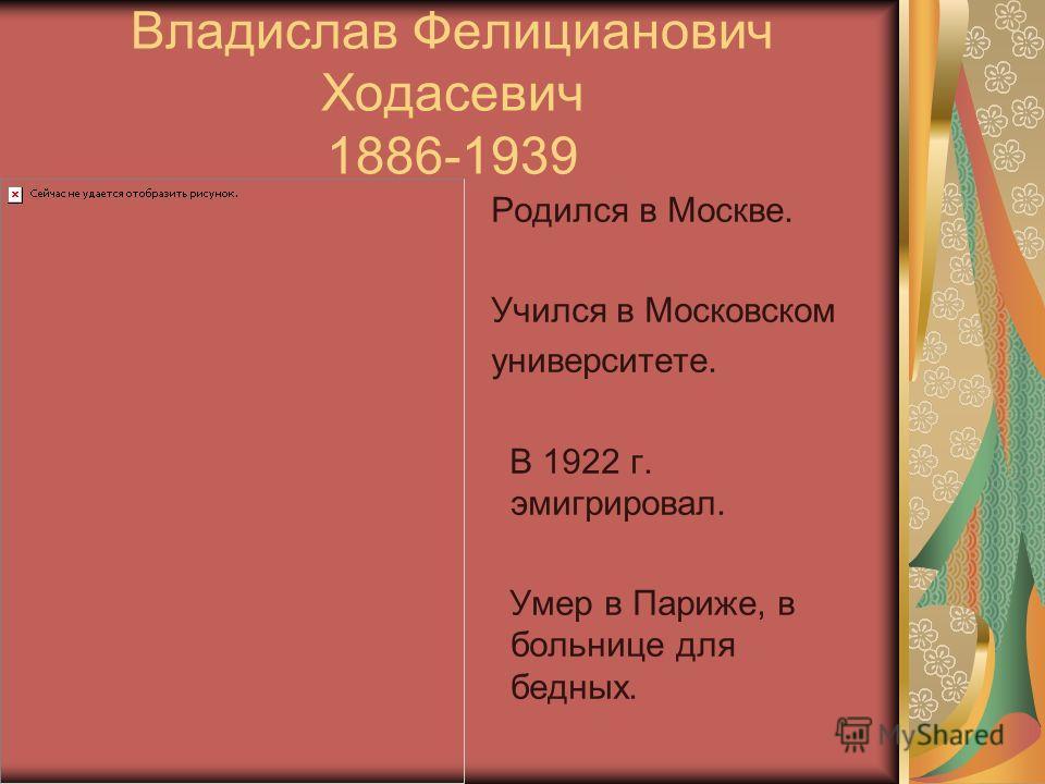 Владислав Фелицианович Ходасевич 1886-1939 Родился в Москве. Учился в Московском университете. В 1922 г. эмигрировал. Умер в Париже, в больнице для бедных.