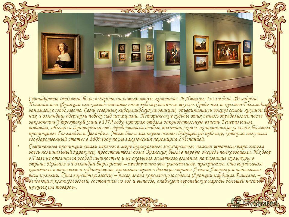 Семнадцатое столетие было в Европе «золотым веком живописи». В Италии, Голландии, Фландрии, Испании и во Франции сложились значительные художественные школы. Среди них искусство Голландии занимает особое место. Семь северных нидерландских провинций,