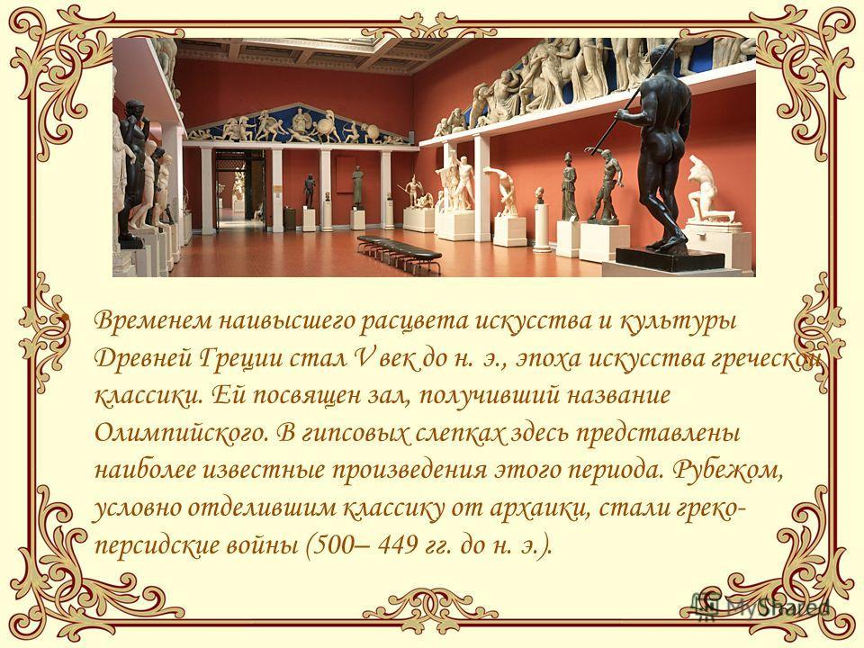 Временем наивысшего расцвета искусства и культуры Древней Греции стал V век до н. э., эпоха искусства греческой классики. Ей посвящен зал, получивший название Олимпийского. В гипсовых слепках здесь представлены наиболее известные произведения этого п