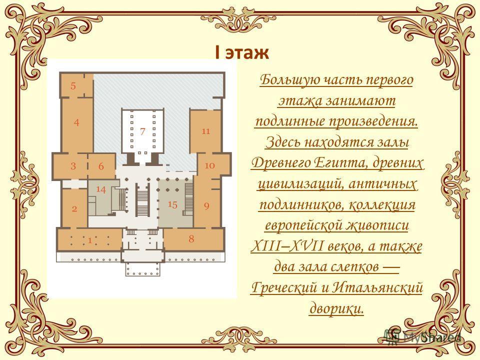 Большую часть первого этажа занимают подлинные произведения. Здесь находятся залы Древнего Египта, древних цивилизаций, античных подлинников, коллекция европейской живописи XIII–XVII веков, а также два зала слепков Греческий и Итальянский дворики. I