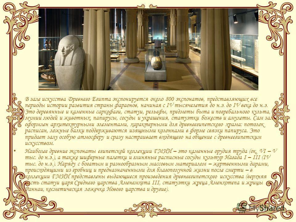 В зале искусства Древнего Египта экспонируется около 800 экспонатов, представляющих все периоды истории развития страны фараонов, начиная с IV тысячелетия до н.э. до IV века до н.э. Это деревянные и каменные саркофаги, статуи, рельефы, предметы быта