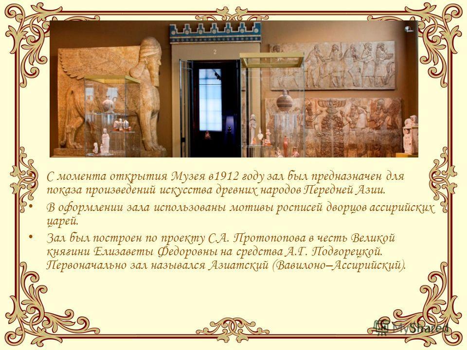 С момента открытия Музея в1912 году зал был предназначен для показа произведений искусства древних народов Передней Азии. В оформлении зала использованы мотивы росписей дворцов ассирийских царей. Зал был построен по проекту С.А. Протопопова в честь В