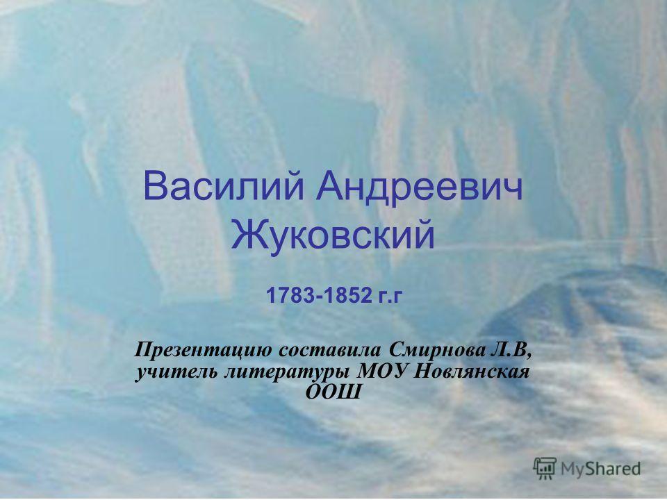 Василий Андреевич Жуковский 1783-1852 г.г Презентацию составила Смирнова Л.В, учитель литературы МОУ Новлянская ООШ