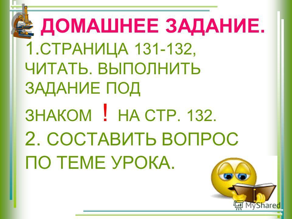 ДОМАШНЕЕ ЗАДАНИЕ. 1. СТРАНИЦА 131-132, ЧИТАТЬ. ВЫПОЛНИТЬ ЗАДАНИЕ ПОД ЗНАКОМ ! НА СТР. 132. 2. СОСТАВИТЬ ВОПРОС ПО ТЕМЕ УРОКА.