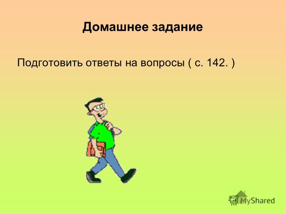 Домашнее задание Подготовить ответы на вопросы ( с. 142. )