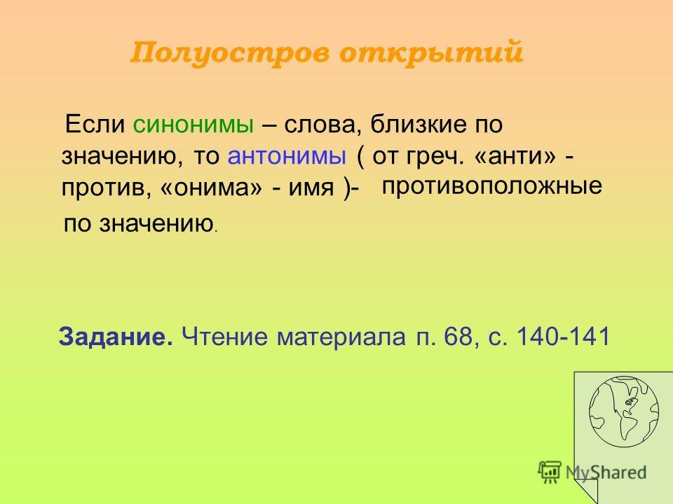 Если синонимы – слова, близкие по значению, то антонимы ( от греч. «анти» - против, «онима» - имя )- Полуостров открытий противоположные по значению. Задание. Чтение материала п. 68, с. 140-141