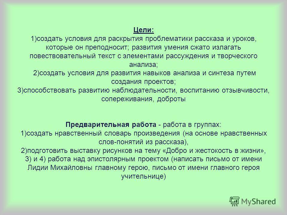 Цели: 1)создать условия для раскрытия проблематики рассказа и уроков, которые он преподносит; развития умения сжато излагать повествовательный текст с элементами рассуждения и творческого анализа; 2)создать условия для развития навыков анализа и синт