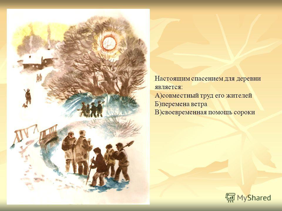 Настоящим спасением для деревни является: А)совместный труд его жителей Б)перемена ветра В)своевременная помощь сороки