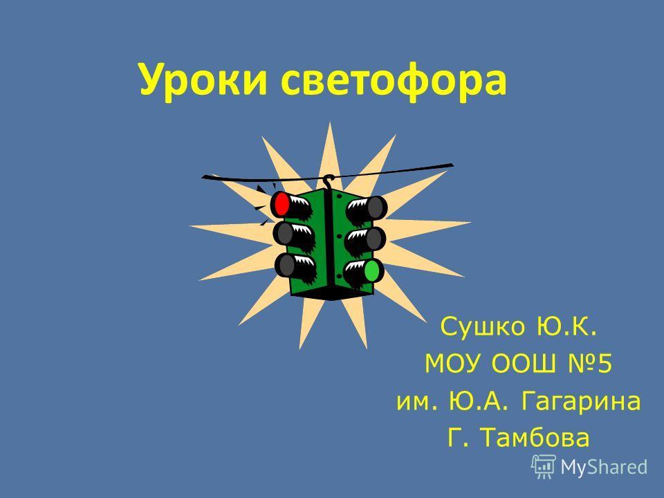Уроки светофора Сушко Ю.К. МОУ ООШ 5 им. Ю.А. Гагарина Г. Тамбова