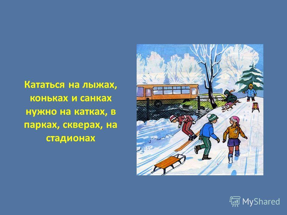 Кататься на лыжах, коньках и санках нужно на катках, в парках, скверах, на стадионах