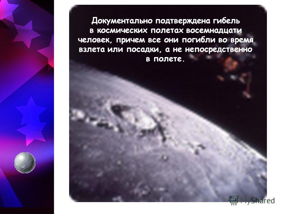 Документально подтверждена гибель в космических полетах восемнадцати человек, причем все они погибли во время взлета или посадки, а не непосредственно в полете.