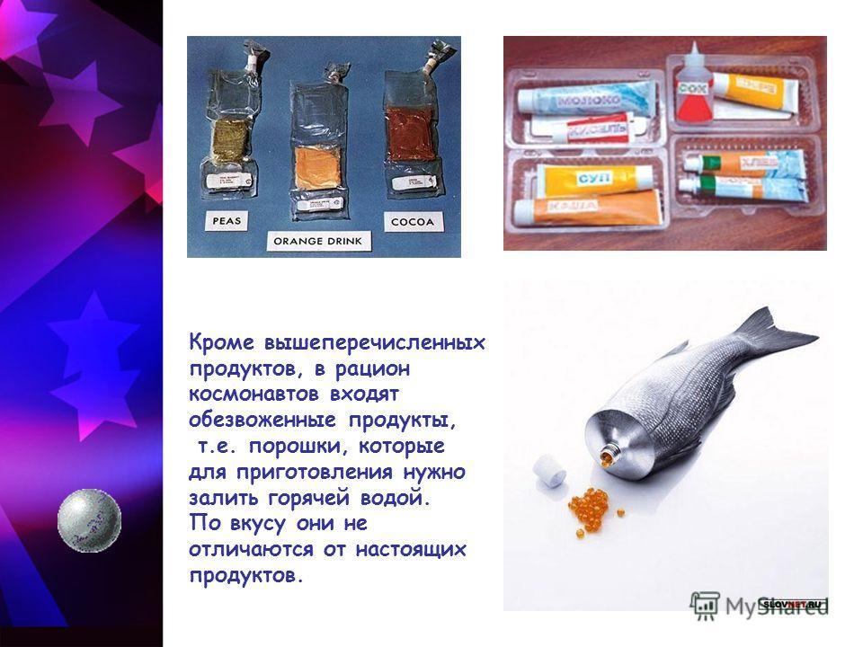 Кроме вышеперечисленных продуктов, в рацион космонавтов входят обезвоженные продукты, т.е. порошки, которые для приготовления нужно залить горячей водой. По вкусу они не отличаются от настоящих продуктов.