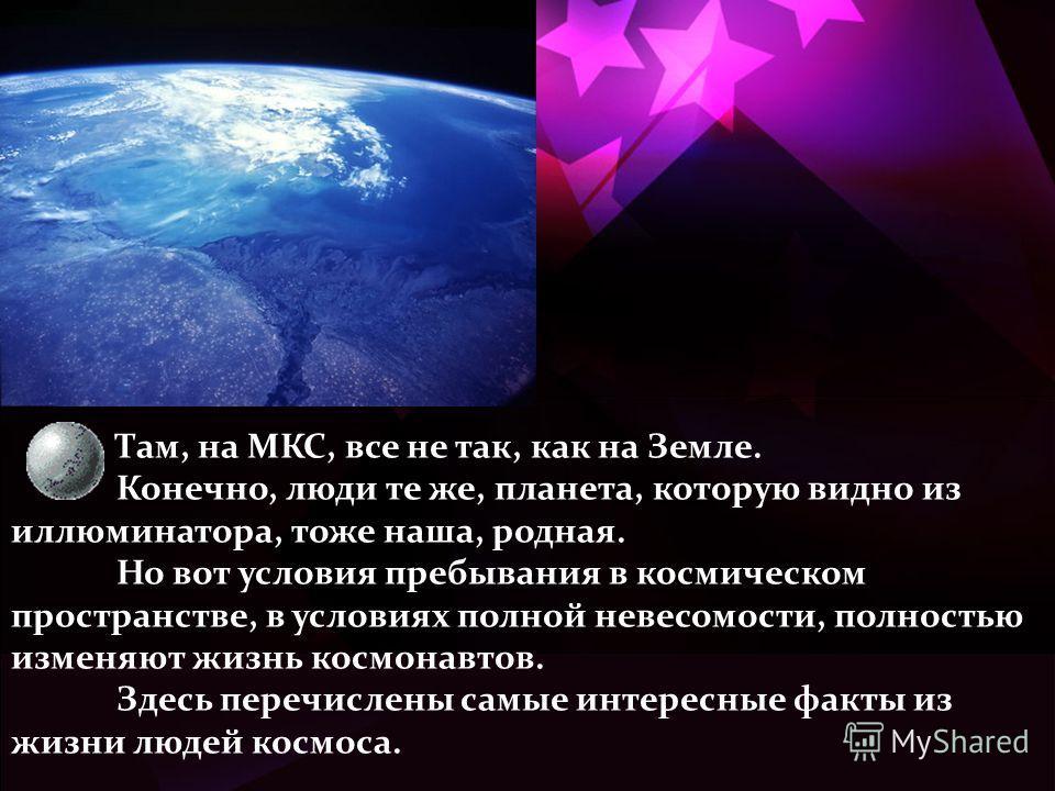 Там, на МКС, все не так, как на Земле. Конечно, люди те же, планета, которую видно из иллюминатора, тоже наша, родная. Но вот условия пребывания в космическом пространстве, в условиях полной невесомости, полностью изменяют жизнь космонавтов. Здесь пе