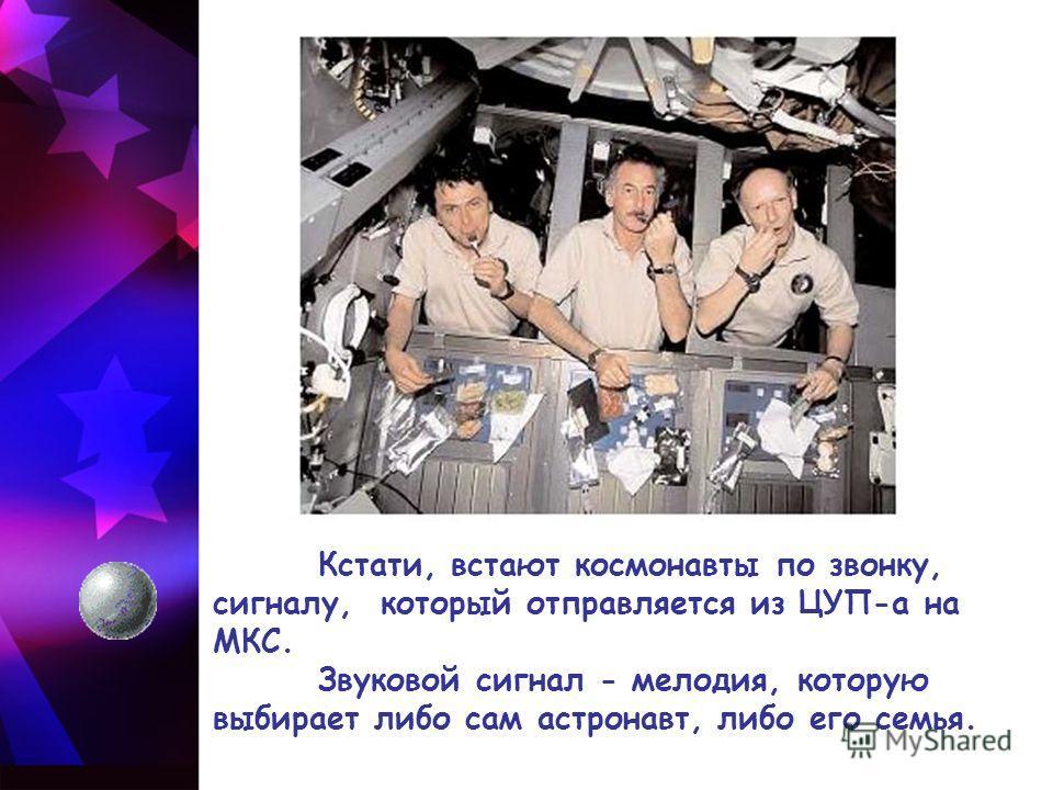 Кстати, встают космонавты по звонку, сигналу, который отправляется из ЦУП-а на МКС. Звуковой сигнал - мелодия, которую выбирает либо сам астронавт, либо его семья.