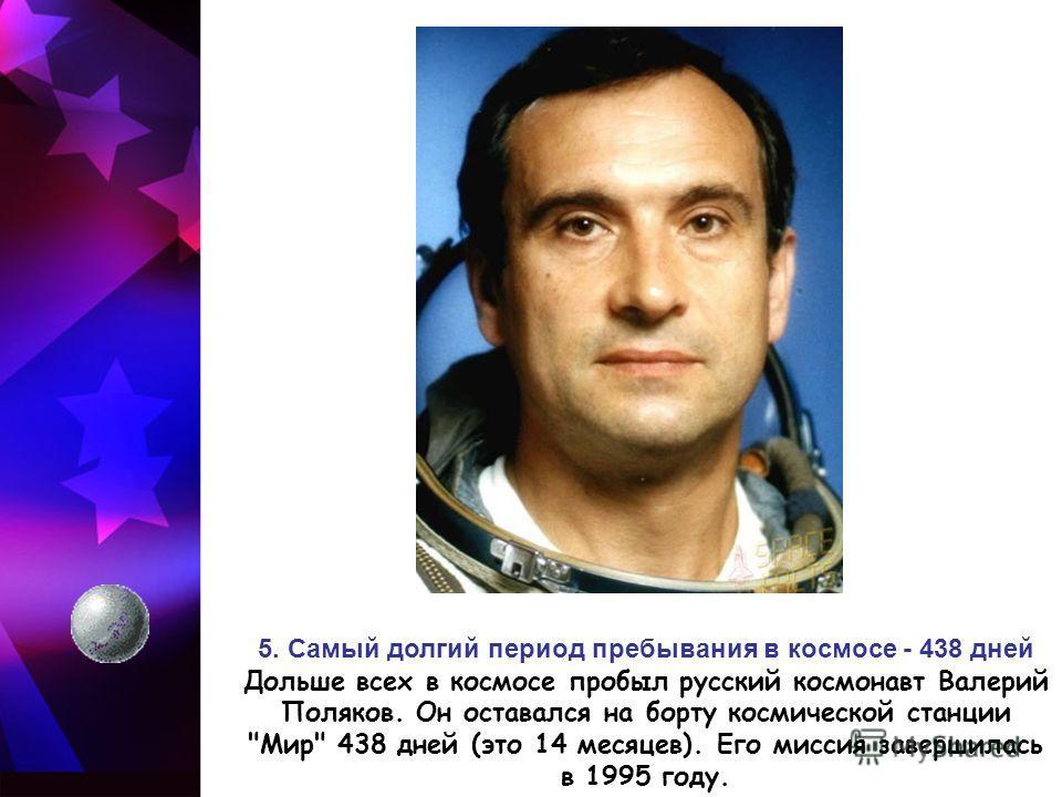 5. Самый долгий период пребывания в космосе - 438 дней Дольше всех в космосе пробыл русский космонавт Валерий Поляков. Он оставался на борту космической станции Мир 438 дней (это 14 месяцев). Его миссия завершилась в 1995 году.