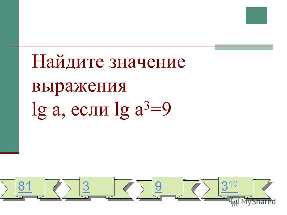 Найдите значение выражения lg a, если lg a 3 =9 81 3 3 9 9 3 10 3 10