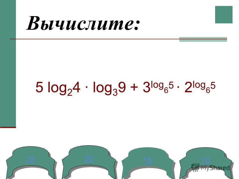 Вычислите: 5 log 2 4 log 3 9 + 3 log 6 5 2 log 6 5 25 20 15 10