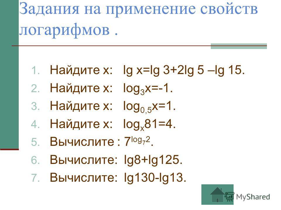 Задания на применение свойств логарифмов. 1. Найдите х: lg x=lg 3+2lg 5 –lg 15. 2. Найдите х: log 3 x=-1. 3. Найдите х: log 0,5 x=1. 4. Найдите х: log x 81=4. 5. Вычислите : 7 log 7 2. 6. Вычислите: lg8+lg125. 7. Вычислите: lg130-lg13.