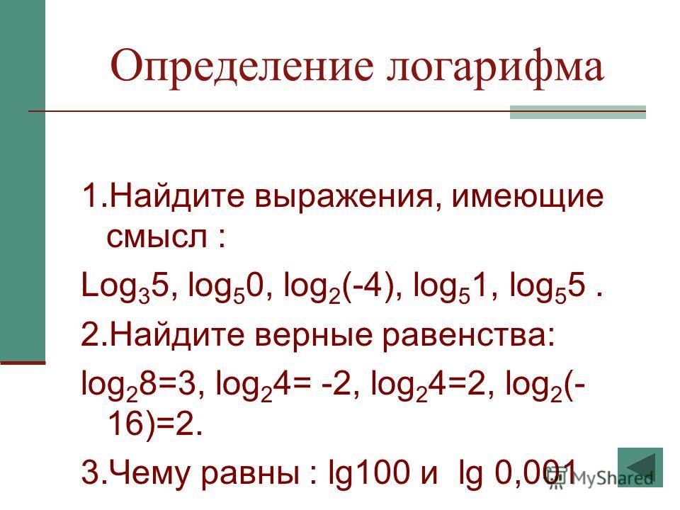 Определение логарифма 1.Найдите выражения, имеющие смысл : Log 3 5, log 5 0, log 2 (-4), log 5 1, log 5 5. 2.Найдите верные равенства: log 2 8=3, log 2 4= -2, log 2 4=2, log 2 (- 16)=2. 3.Чему равны : lg100 и lg 0,001