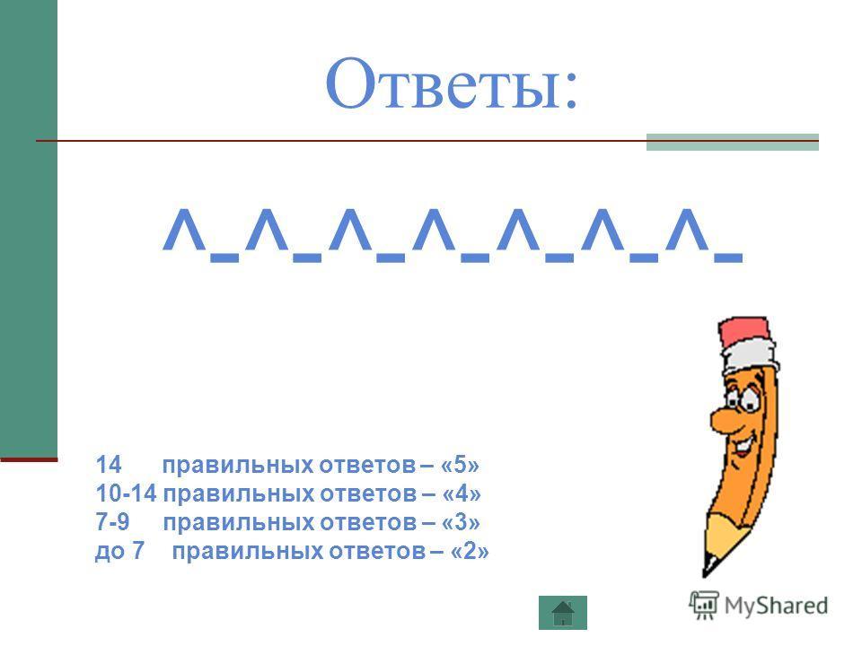 Ответы: ^-^-^-^-^-^-^- 14 правильных ответов – «5» 10-14 правильных ответов – «4» 7-9 правильных ответов – «3» до 7 правильных ответов – «2»