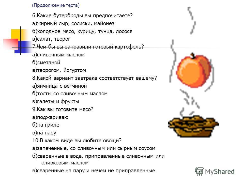 (Продолжение теста) 6.Какие бутерброды вы предпочитаете? а)жирный сыр, сосиски, майонез б)холодное мясо, курицу, тунца, лосося в)салат, творог 7.Чем бы вы заправили готовый картофель? а)сливочным маслом б)сметаной в)творогом, йогуртом 8.Какой вариант