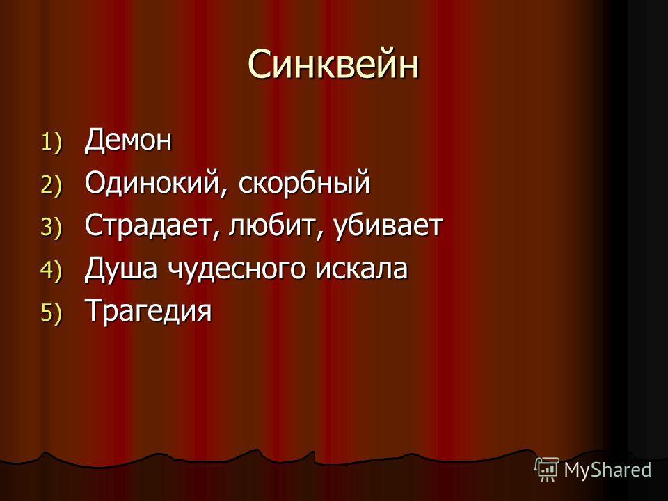 Синквейн 1) Демон 2) Одинокий, скорбный 3) Страдает, любит, убивает 4) Душа чудесного искала 5) Трагедия