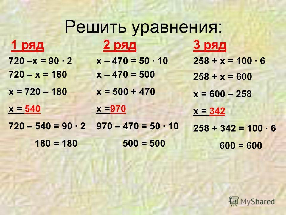 Решить уравнения: 1 ряд2 ряд3 ряд 720 –х = 90 · 2х – 470 = 50 · 10258 + х = 100 · 6 720 – х = 180 х = 720 – 180 х = 540 720 – 540 = 90 · 2 180 = 180 х – 470 = 500 х = 500 + 470 х =970 970 – 470 = 50 · 10 500 = 500 258 + х = 600 х = 600 – 258 х = 342