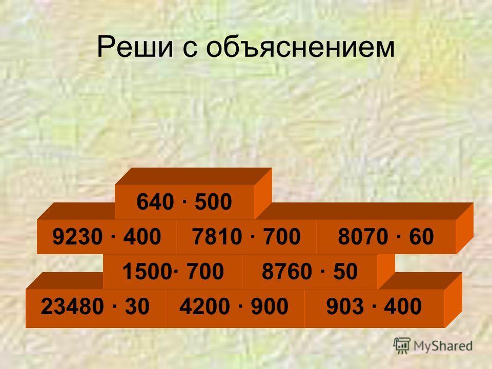 Реши с объяснением 23480 · 304200 · 900 1500· 700 903 · 400 8760 · 50 9230 · 4007810 · 7008070 · 60 640 · 500