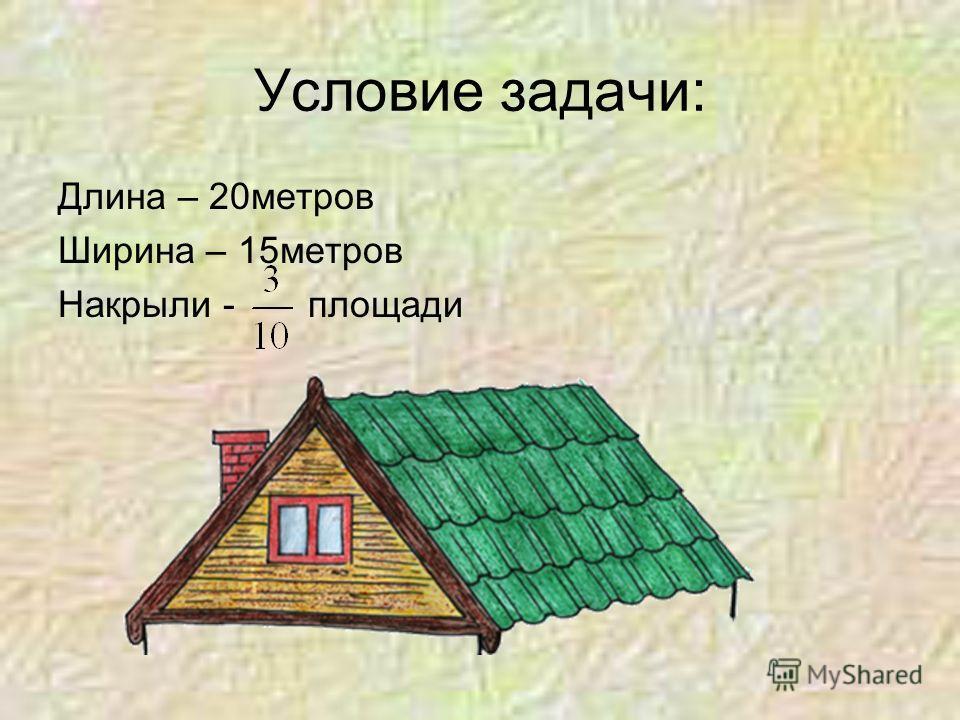 Условие задачи: Длина – 20метров Ширина – 15метров Накрыли - площади