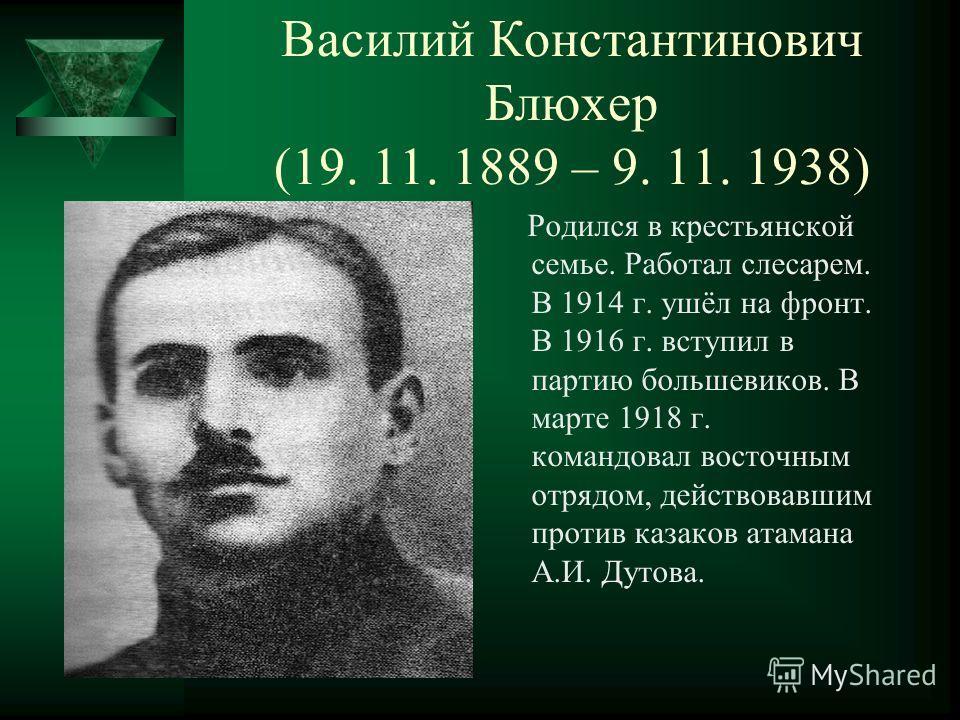 Василий Константинович Блюхер (19. 11. 1889 – 9. 11. 1938) Родился в крестьянской семье. Работал слесарем. В 1914 г. ушёл на фронт. В 1916 г. вступил в партию большевиков. В марте 1918 г. командовал восточным отрядом, действовавшим против казаков ата