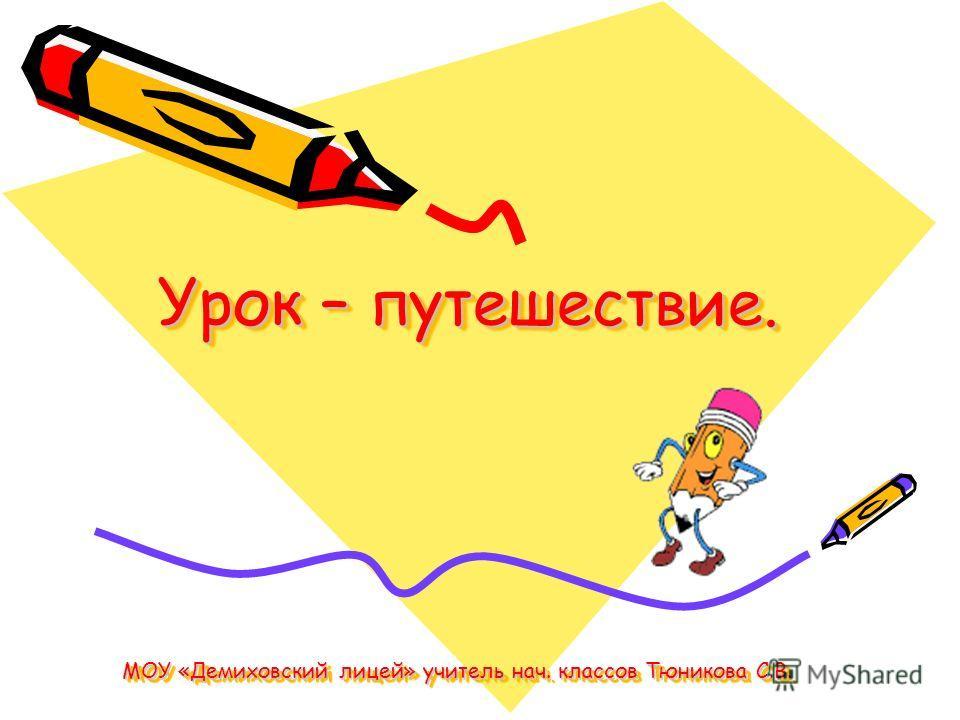 Урок – путешествие. МОУ «Демиховский лицей» учитель нач. классов Тюникова С.В.