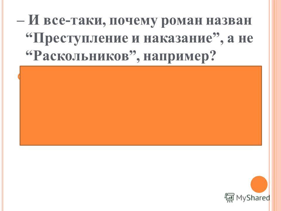 – И все-таки, почему роман назван Преступление и наказание, а не Раскольников, например? (Достоевского, видимо, больше интересовал не сам герой, а то, что он чувствует, переживает во время преступления и после него).