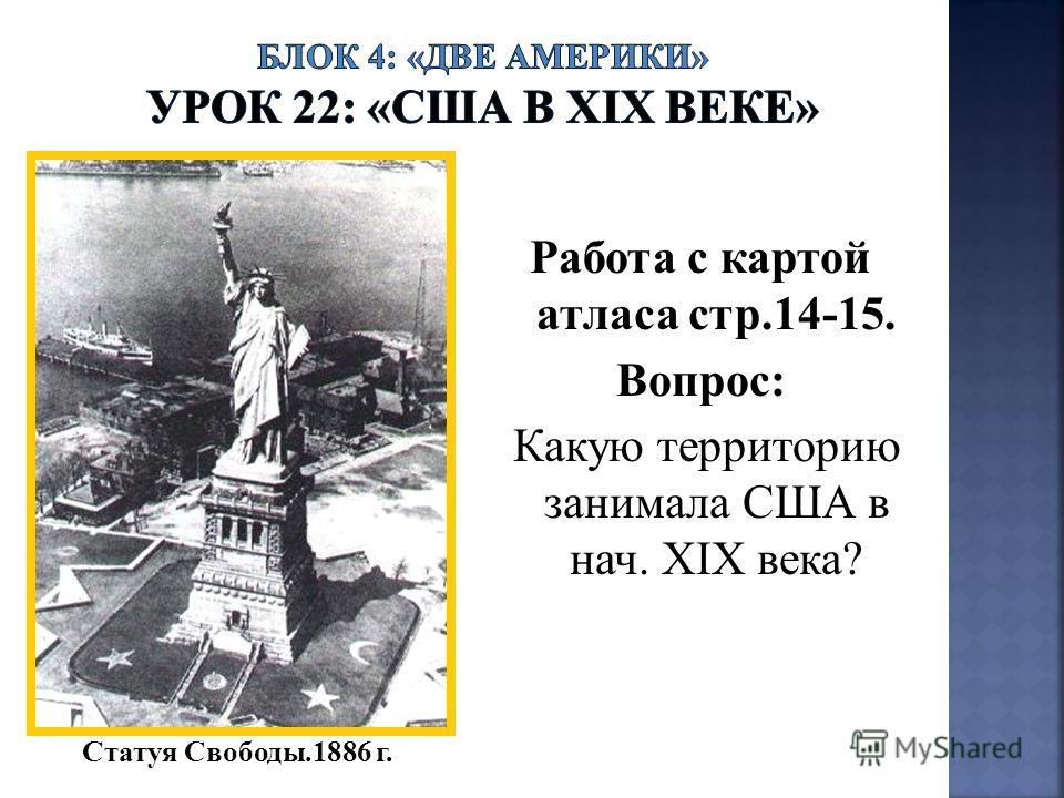 Работа с картой атласа стр.14-15. Вопрос: Какую территорию занимала США в нач. ХIХ века? Статуя Свободы.1886 г.