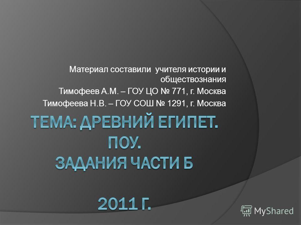 Материал составили учителя истории и обществознания Тимофеев А.М. – ГОУ ЦО 771, г. Москва Тимофеева Н.В. – ГОУ СОШ 1291, г. Москва