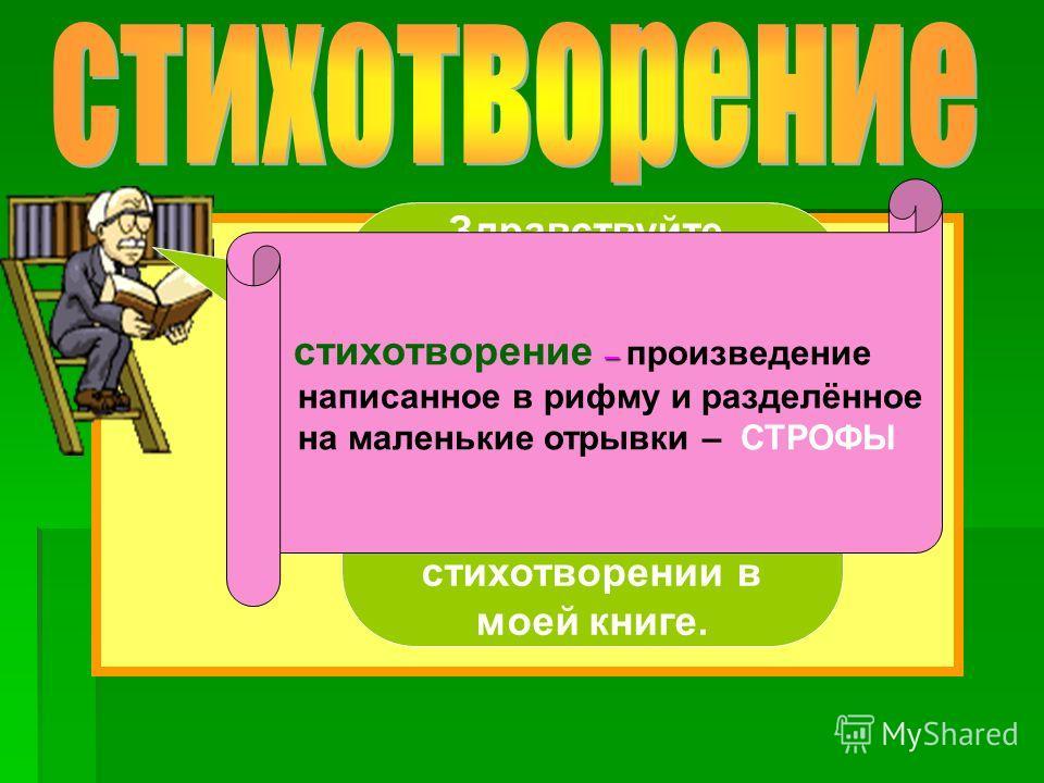 Здравствуйте, ребята! Я дедушка Антона. Меня зовут Борис Евгеньевич. Послушайте, что говорится о стихотворении в моей книге. – стихотворение – произведение написанное в рифму и разделённое на маленькие отрывки – СТРОФЫ