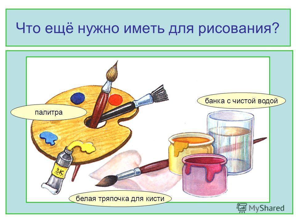 Что ещё нужно иметь для рисования? банка с чистой водой белая тряпочка для кисти палитра
