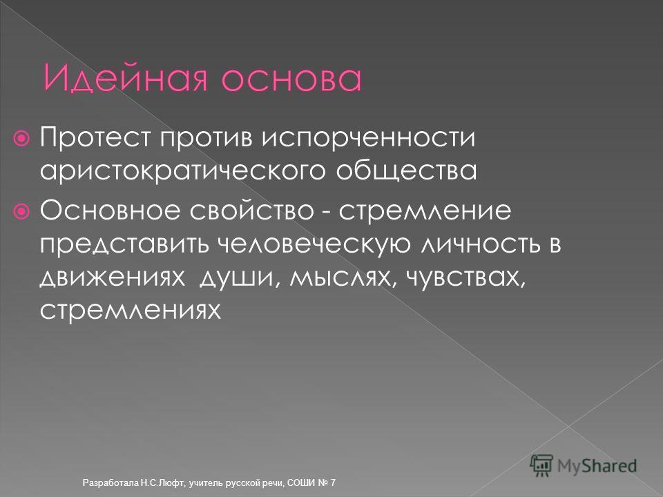 Разработала Н.С.Люфт, учитель русской речи, СОШИ 7 Протест против испорченности аристократического общества Основное свойство - стремление представить человеческую личность в движениях души, мыслях, чувствах, стремлениях