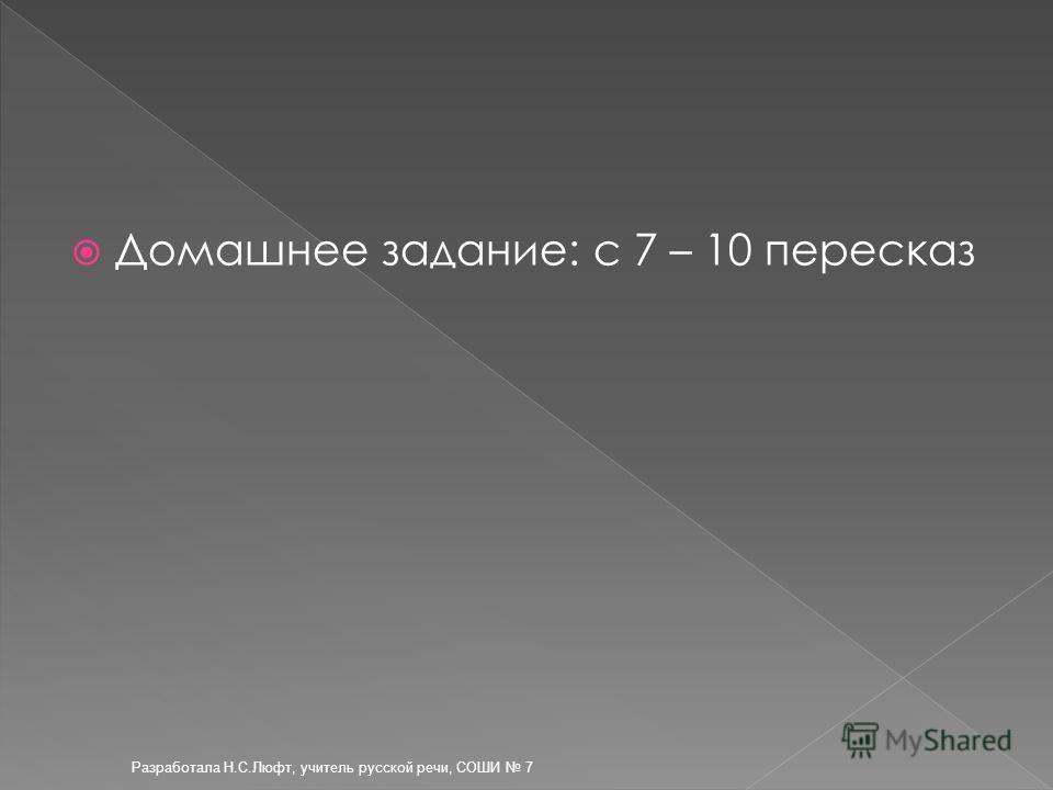 Разработала Н.С.Люфт, учитель русской речи, СОШИ 7 Домашнее задание: с 7 – 10 пересказ