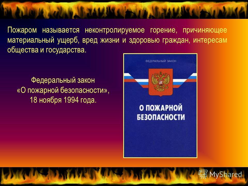 Пожаром называется неконтролируемое горение, причиняющее материальный ущерб, вред жизни и здоровью граждан, интересам общества и государства. Федеральный закон «О пожарной безопасности», 18 ноября 1994 года.
