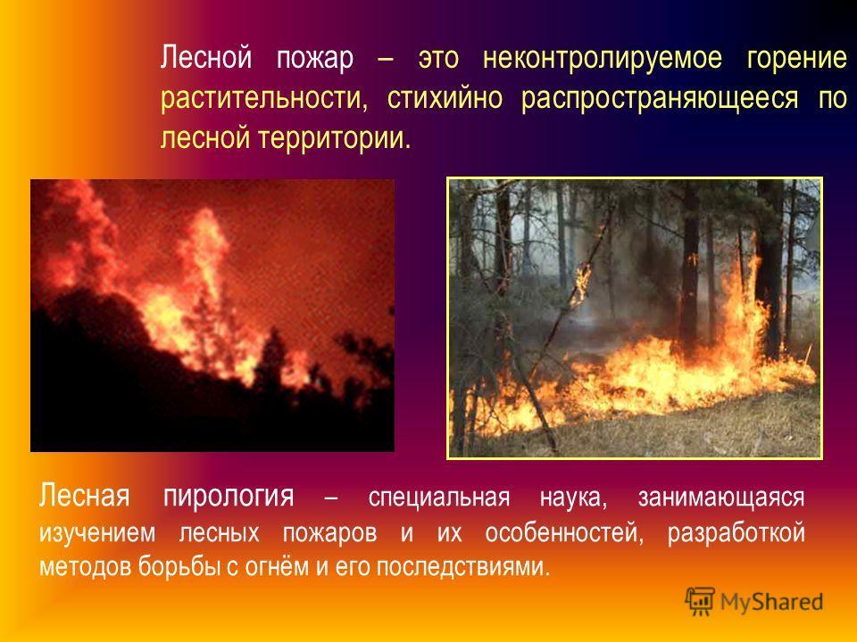 Лесной пожар – это неконтролируемое горение растительности, стихийно распространяющееся по лесной территории. Лесная пирология – специальная наука, занимающаяся изучением лесных пожаров и их особенностей, разработкой методов борьбы с огнём и его посл