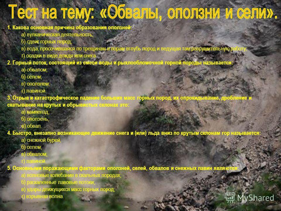 1. Какова основная причина образования оползней: а) вулканическая деятельность; б) сдвиг горных пород; в) вода, просочившаяся по трещинам и порам вглубь пород и ведущая там разрушительную работу; г) осадки в виде дождя или снега. 2. Горный поток, сос