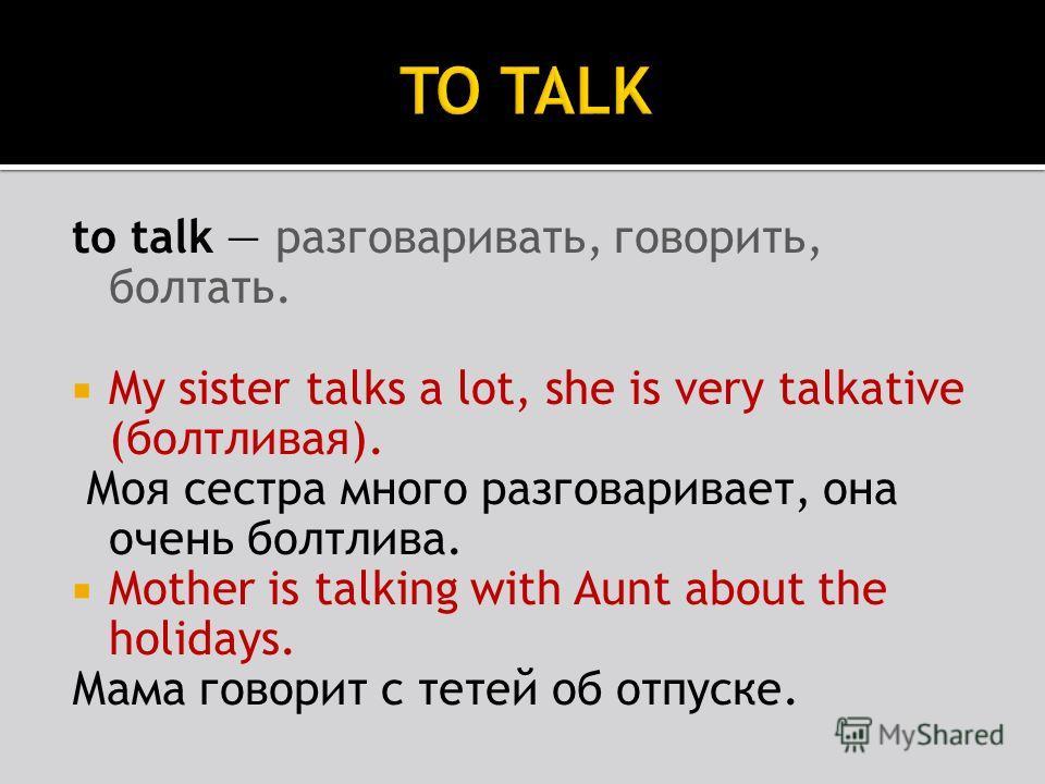to talk разговаривать, говорить, болтать. My sister talks a lot, she is very talkative (болтливая). Моя сестра много разговаривает, она очень болтлива. Mother is talking with Aunt about the holidays. Мама говорит с тетей об отпуске.