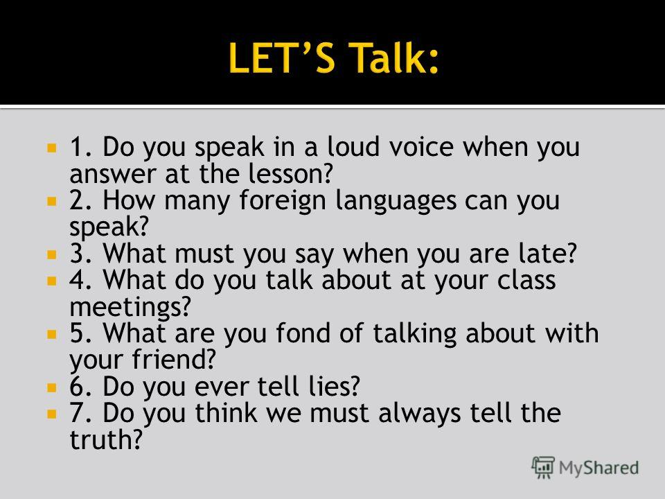 1. Do you speak in a loud voice when you answer at the lesson? 2. How many foreign languages can you speak? 3. What must you say when you are late? 4. What do you talk about at your class meetings? 5. What are you fond of talking about with your frie