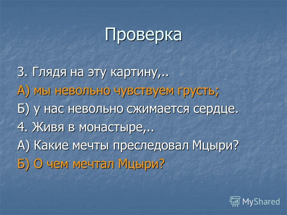 Проверка 3. Глядя на эту картину,.. А) мы невольно чувствуем грусть; Б) у нас невольно сжимается сердце. 4. Живя в монастыре,.. А) Какие мечты преследовал Мцыри? Б) О чем мечтал Мцыри?