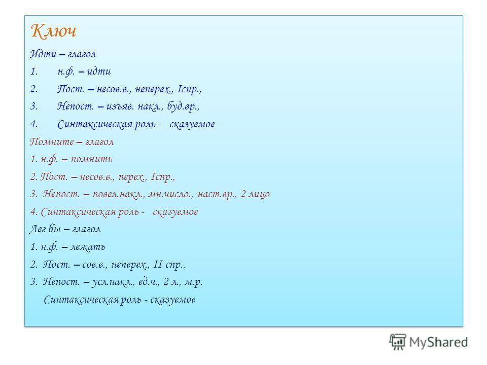 Ключ Идти – глагол 1.н.ф. – идти 2.Пост. – несов.в., неперех., Iспр., 3.Непост. – изъяв. накл., буд.вр., 4.Синтаксическая роль - сказуемое Помните – глагол 1. н.ф. – помнить 2. Пост. – несов.в., перех., Iспр., 3. Непост. – повел.накл., мн.число., нас