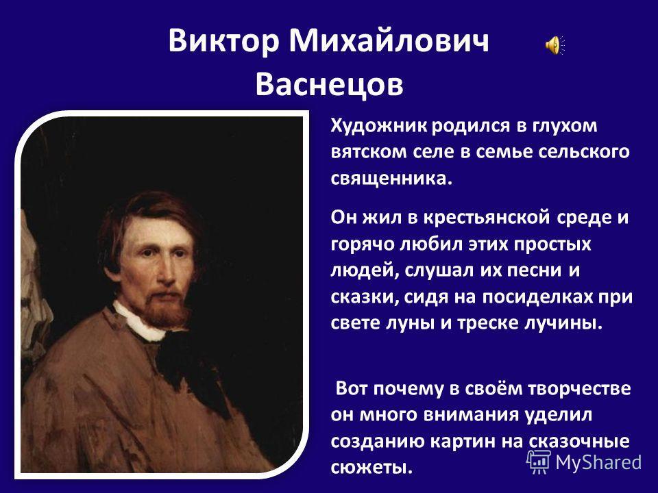 Виктор Михайлович Васнецов Художник родился в глухом вятском селе в семье сельского священника. Он жил в крестьянской среде и горячо любил этих простых людей, слушал их песни и сказки, сидя на посиделках при свете луны и треске лучины. Вот почему в с