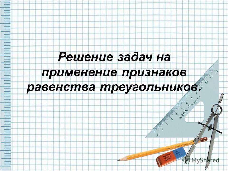 Решение задач на применение признаков равенства треугольников.