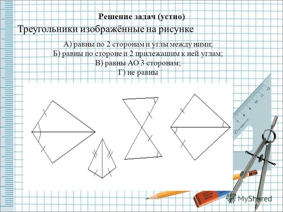 Решение задач (устно) Треугольники изображённые на рисунке А) равны по 2 сторонам и углы между ними; Б) равны по стороне и 2 прилежащим к ней углам; В) равны АО 3 сторонам; Г) не равны